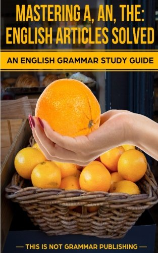 9781493774937: Mastering A, An, The - English Articles Solved: An English Grammar Study Guide: Volume 1 (This is NOT Grammar)