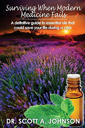 9781493780792: Surviving When Modern Medicine Fails: A definitive guide to essential oils that could save your life during a crisis
