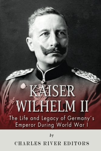 Kaiser Wilhelm II: The Life and Legacy: Charles River Editors