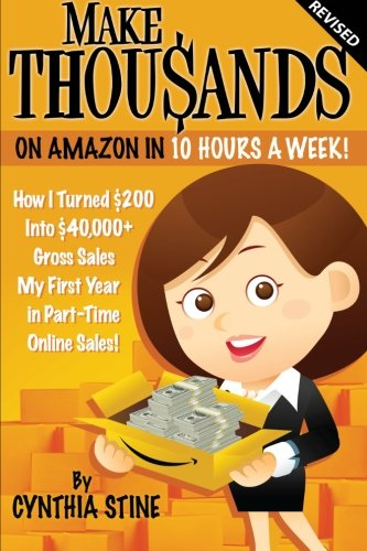 Make Thousands on Amazon in 10 Hours a Week! Revised: How I Turned $200 into $40,000 Gross Sales My...