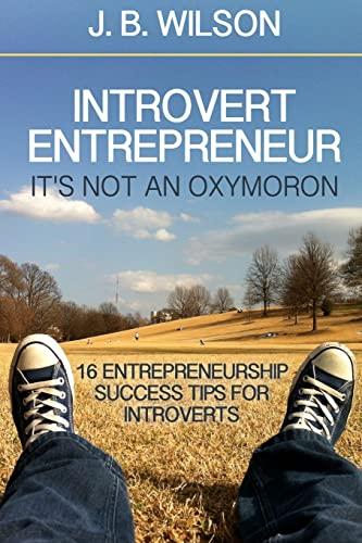 Introvert Entrepreneur - It's not an Oxymoron: Wilson, J.B.