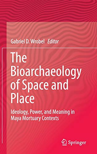 The Bioarchaeology of Space and Place: Ideology, Power, and Meaning in Maya Mortuary Contexts