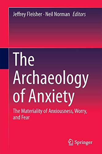 9781493932306: The Archaeology of Anxiety: The Materiality of Anxiousness, Worry, and Fear