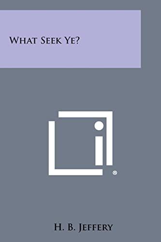 What Seek Ye?: Jeffery, H. B.