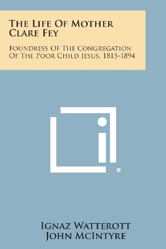 9781494081706: The Life of Mother Clare Fey: Foundress of the Congregation of the Poor Child Jesus, 1815-1894