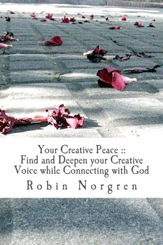 9781494200367: Your Creative Peace: How to Find and Deepen your Creative Voice While Communing with God