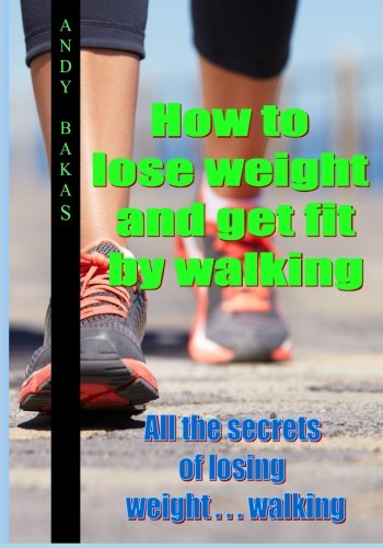 9781494200459: How to lose weight and get fit by walking: All the secrets of losing weight . . . walking
