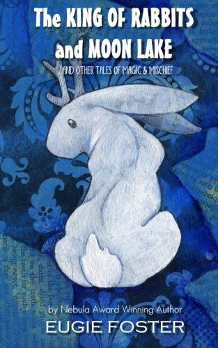 The King of Rabbits and Moon Lake: And Other Tales of Magic and Mischief: Foster, Eugie