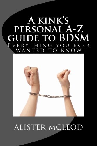 9781494205881: A kink's personal A-Z guide to BDSM: Everything you ever wanted to know