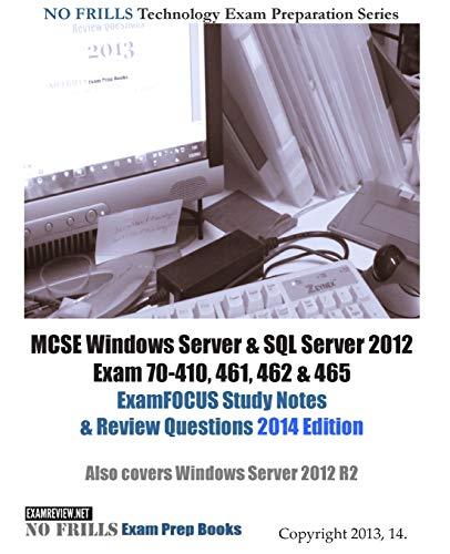 9781494213107: MCSE Windows Server & SQL Server 2012 Exam 70-410, 461, 462 & 465 ExamFOCUS Study Notes & Review Questions 2014 Edition: Also cover Windows Server 2012 R2