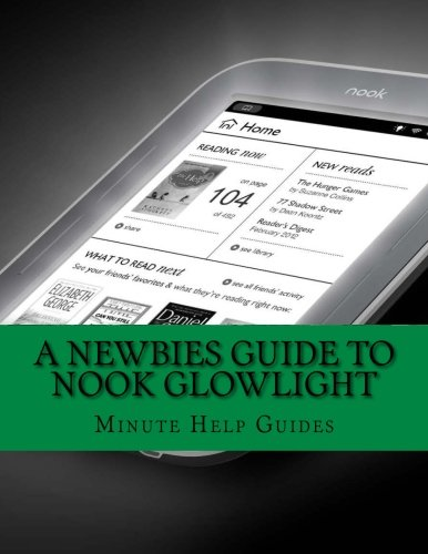 A Newbies Guide to Nook GlowLight: The Unofficial Beginners Guide Doing Everything!: Minute Help ...