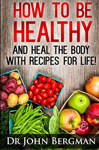9781494227210: How to Be Healthy and Heal the Body with Recipes for Life