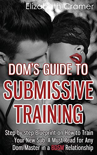 Dom's Guide To Submissive Training: Step-by-step Blueprint On How To Train Your New Sub. A ...