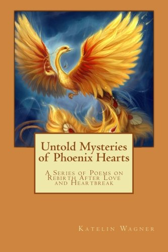 Untold Mysteries of Phoenix Hearts: A Series of Poems on Rebirth After Love and Heartbreak: Katelin...