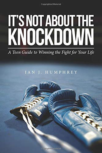 It's Not about the Knockdown: A teen guide to winning the fight for your life: Ian J. Humphrey
