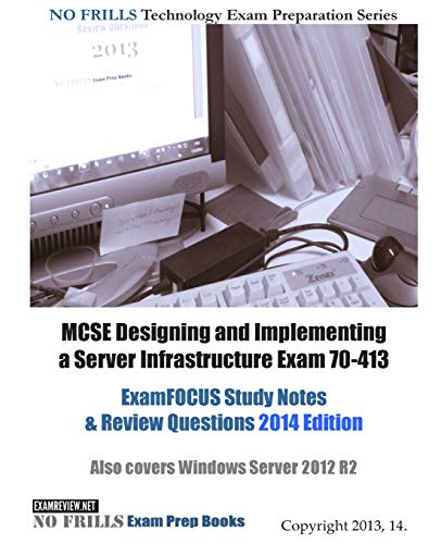 9781494312541: MCSE Designing and Implementing a Server Infrastructure Exam 70-413 ExamFOCUS Study Notes & Review Questions 2014 Edition: Also covers Windows Server 2012 R2