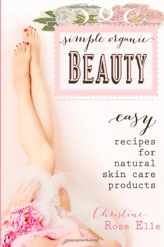 9781494315832: Simple Organic Beauty: Easy Recipes for Natural Skin Care Products
