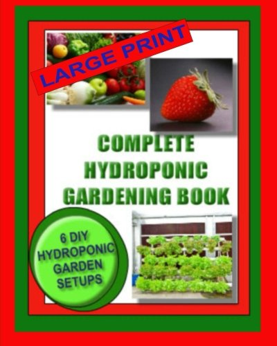 9781494327101: Complete Hydroponic Gardening Book: 6 DIY Garden Set Ups For Growing Vegetables, Strawberries, Lettuce, Herbs and More