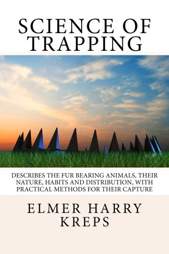 9781494331863: Science of Trapping: Describes the Fur Bearing Animals, Their Nature, Habits And Distribution, With Practical Methods For Their Capture