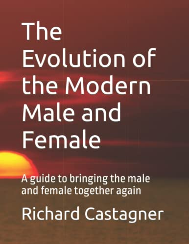 The Evolution of the Modern Male and Female: A guide to bringing the sexes together again: ...