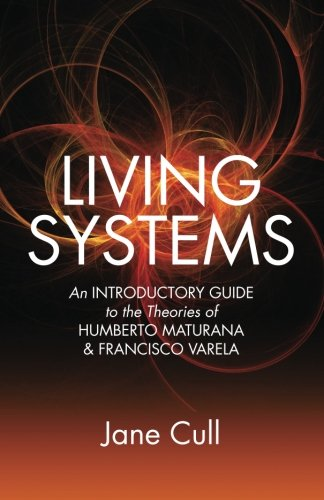 Living Systems: An Introductory Guide to the Theories of Humberto Maturana & Francisco Varela: ...