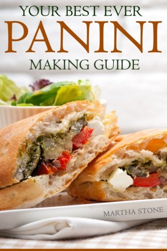 Your Best Ever Panini Making Guide: Plus A Wide And Varied Panini Recipes To Tease Your Palate!: ...