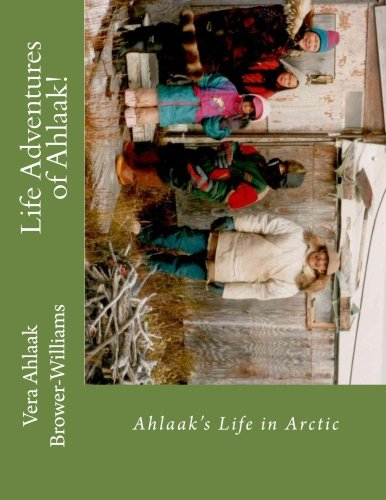 Life Adventures of Ahlaak!: Ahlaak's Life in Arctic: Vera Ahlaak Brower-Williams