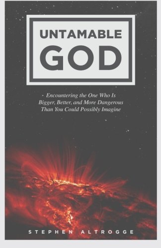 9781494448479: Untamable God: Encountering the One Who Is Bigger, Better, and More Dangerous Than You Could Possibly Imagine