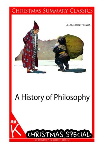 A History of Philosophy [Christmas Summary Classics]: Lewes, George Henry