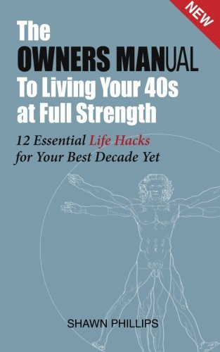 The Owners MANual To Living Your 40's at Full Strength: The 12 Essential Life Hacks: Shawn ...