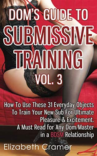 9781494487980: Dom's Guide To Submissive Training Vol. 3: How To Use These 31 Everyday Objects To Train Your New Sub For Ultimate Pleasure & Excitement. A Must Read ... Relationship (Men's Guide to BDSM) (Volume 3)