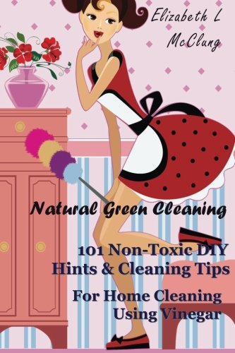 Natural Green Cleaning: 101 Non-Toxic DIY Hints: Elizabeth L McClung