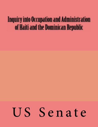 Inquiry into Occupation and Administration of Haiti and the Dominican Republic: US Senate