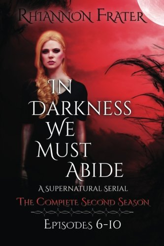 In Darkness We Must Abide: The Complete Second Season: Episodes 6-10 (Volume 2): Rhiannon Frater