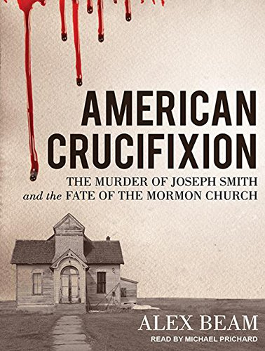 American Crucifixion: The Murder of Joseph Smith and the Fate of the Mormon Church: Beam, Alex