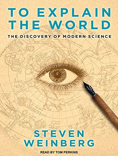 To Explain the World: The Discovery of Modern Science (Compact Disc): Steven Weinberg