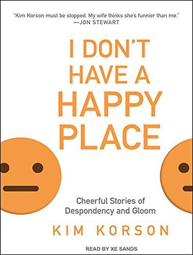 I Don't Have a Happy Place: Cheerful Stories of Despondency and Gloom: Kim Korson