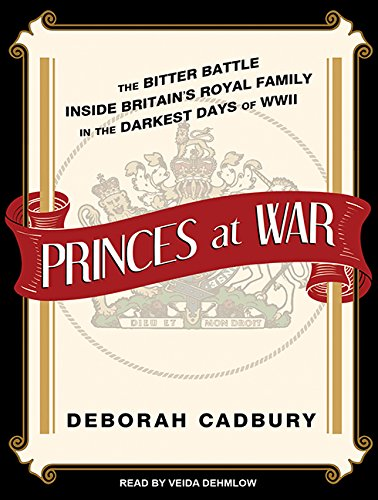 Princes at War: The Bitter Battle Inside Britain's Royal Family in the Darkest Days of WWII (...