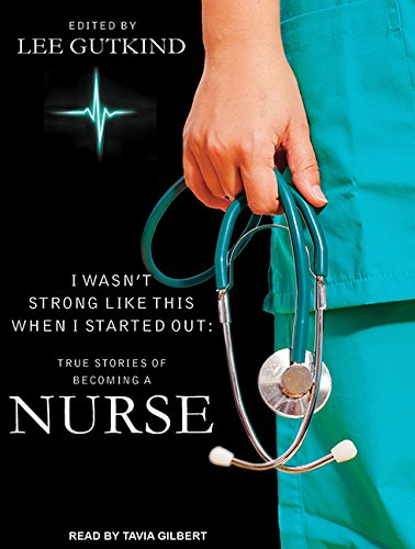 9781494513030: I Wasn't Strong Like This When I Started Out: True Stories of Becoming a Nurse