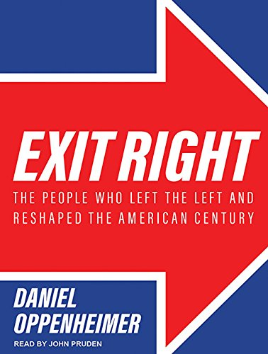 Exit Right: The People Who Left the Left and Reshaped the American Century: Daniel Oppenheimer