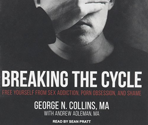 Breaking the Cycle: Free Yourself from Sex Addiction, Porn Obsession, and Shame: George Collins MA