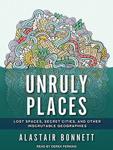 9781494535827: Unruly Places: Lost Spaces, Secret Cities, and Other Inscrutable Geographies; Library Edition