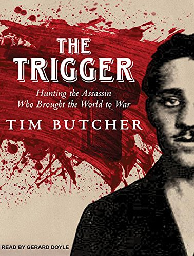 The Trigger: Hunting the Assassin Who Brought the World to War: Butcher, Tim