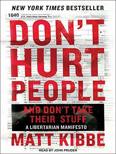Don't Hurt People and Don't Take Their Stuff: A Libertarian Manifesto: Kibbe, Matt