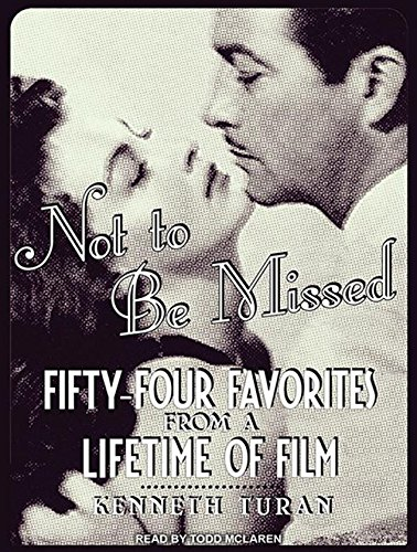 Not to Be Missed: Fifty-four Favorites from a Lifetime of Film: Kenneth Turan