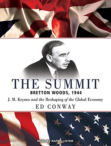 The Summit: Bretton Woods, 1944: J. M. Keynes and the Reshaping of the Global Economy: Ed Conway