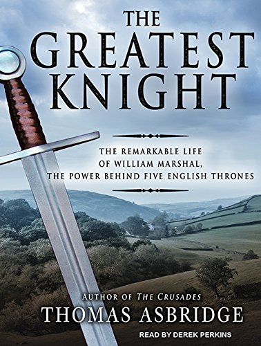 The Greatest Knight: The Remarkable Life of William Marshal, the Power Behind Five English Thrones:...
