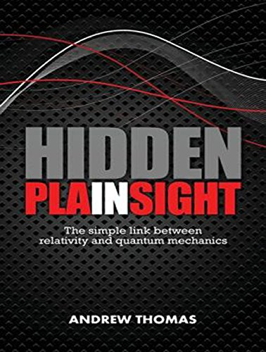 Hidden In Plain Sight: The Simple Link Between Relativity and Quantum Mechanics: Andrew Thomas