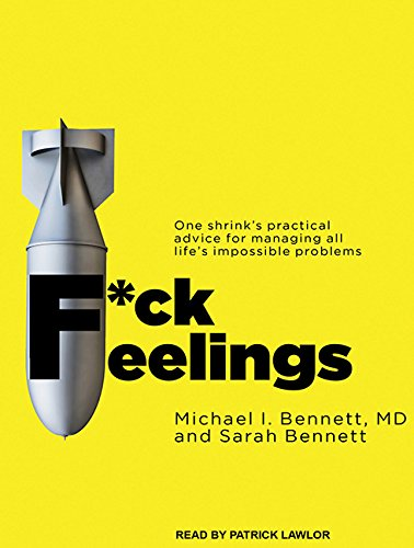 F*ck Feelings: One Shrink's Practical Advice for Managing All Life's Impossible Problems:...