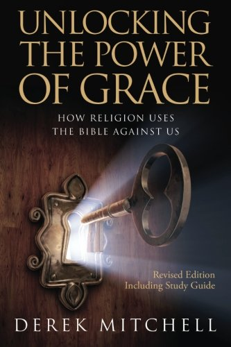 Unlocking the Power of Grace : How Religion Uses the Bible Against Us: Derek Mitchell